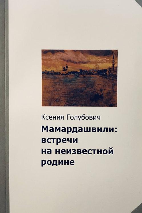 Ксения Голубович «Мамардашвили: встречи на неизвестной родине»