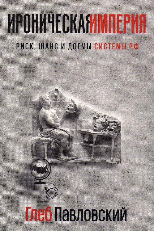 Глеб Павловский «Ироническая империя. Риск, шанс и догмы Системы РФ»