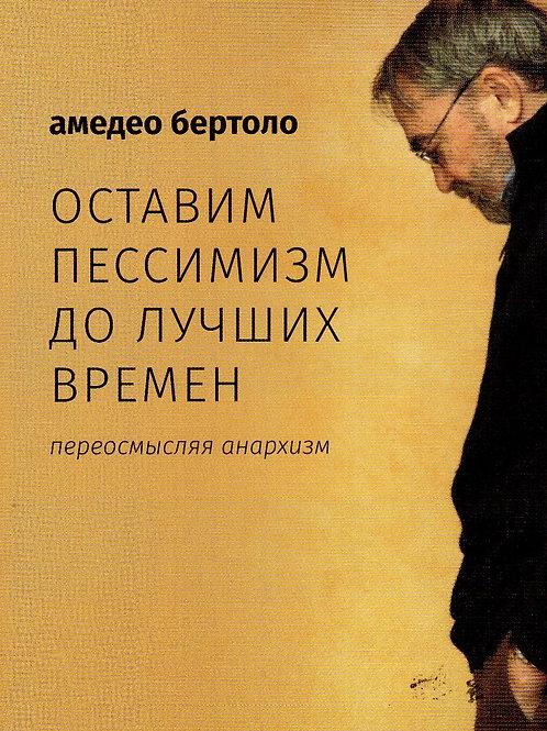 Амедео Бертоло «Оставим пессимизм до лучших времен. Переосмысляя анархизм»