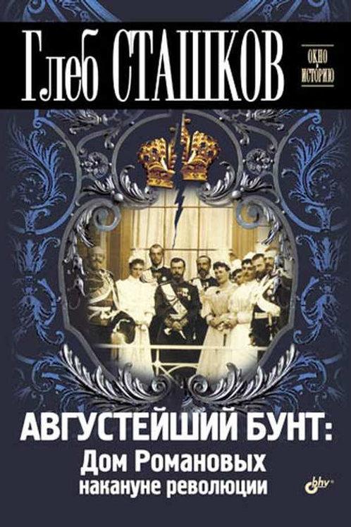 Глеб Сташков «Августейший бунт: Дом Романовых накануне революции»