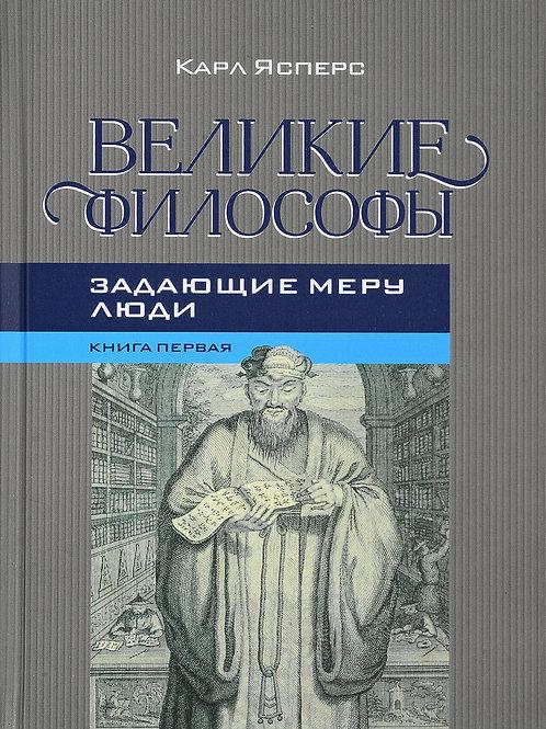 Карл Ясперс «Великие философы. Книга 1. Задающие меру люди»