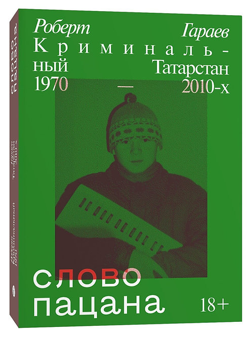 Роберт Гараев «Слово пацана. Криминальный Татарстан 1970–2010-х»