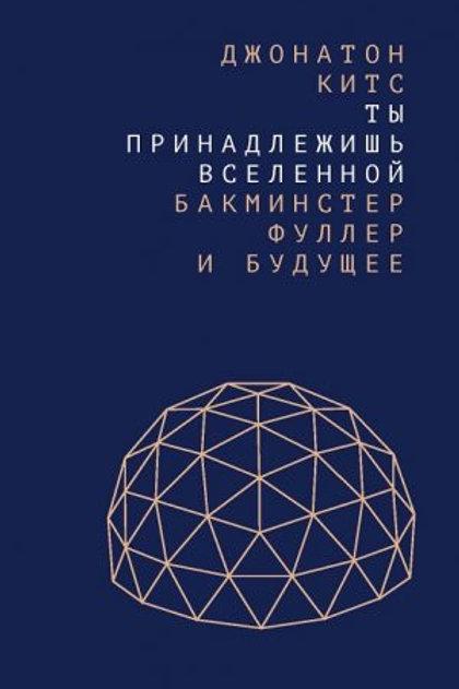 Джонатон Китс «Ты принадлежишь Вселенной: Бакминстер Фуллер и будущее»