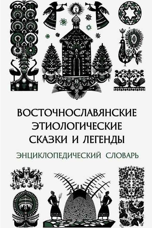 «Восточнославянские этиологические сказки и легенды: энциклопедический словарь»