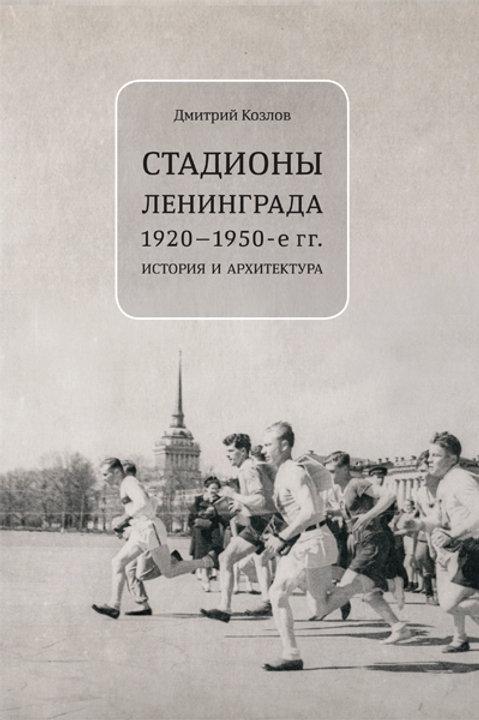 Дмитрий Козлов «Стадионы Ленинграда 1920-1950-е гг. История и архитектура»