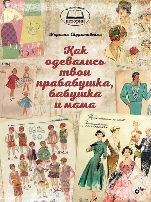 Марьяна Скуратовская «Как одевались твои прабабушка, бабушка и мама»