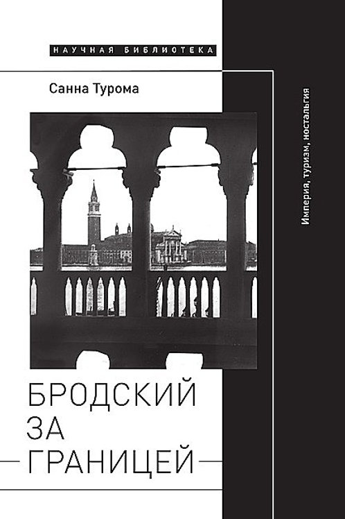 Санна Турома «Бродский за границей: империя, туризм, ностальгия»