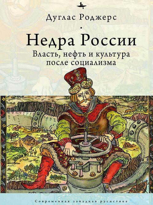 Дуглас Роджерс «Недра России. Власть, нефть и культура после социализма»