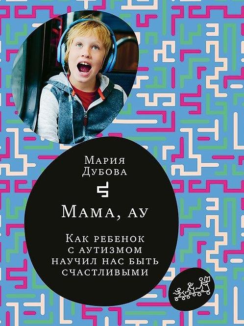 Мария Дубова «Мама, ау. Как ребенок с аутизмом научил нас быть счастливыми»