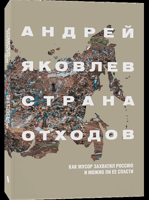 Андрей Яковлев «Страна отходов. Как мусор захватил Россию и можно ли ее спасти»