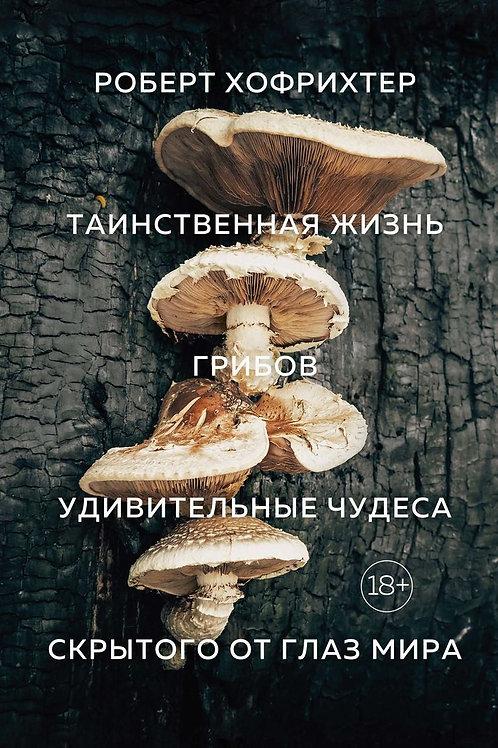 Роберт Хофрихтер «Таинственная жизнь грибов»