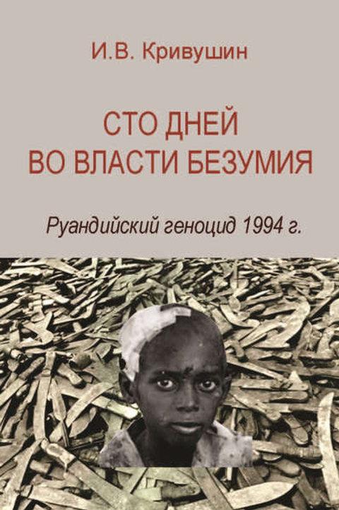 Иван Кривушин «Сто дней во власти безумия: руандийский геноцид 1994»