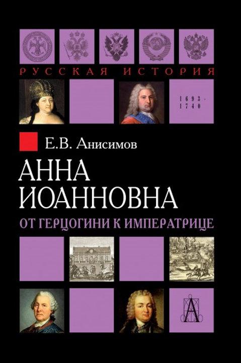 Евгений Анисимов «Анна Иоанновна. От герцогини к императрице»