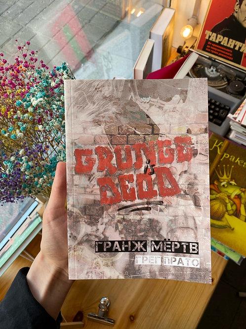 Грег Прато «Гранж мёртв. История сиэтлской рок-музыки в рассказах очевидцев»