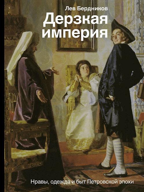 Лев Бердников «Дерзкая империя. Нравы, одежда и быт Петровской эпохи»