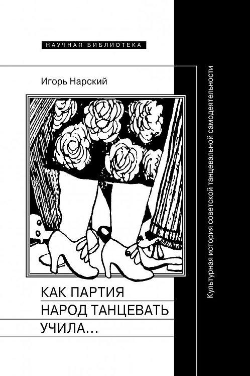 Игорь Нарский «Как партия народ танцевать учила, как балетмейстеры ей помогали»