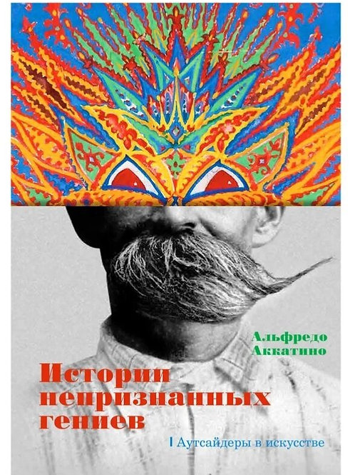 Альфредо Аккатино «Истории непризнанных гениев. Аутсайдеры в искусстве»