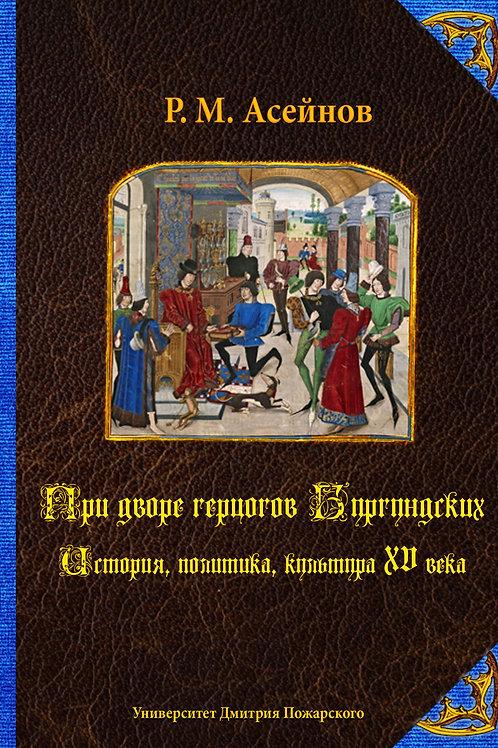 Ренат Асейнов «При дворе герцогов Бургундских. История, политика, культура XVв.»