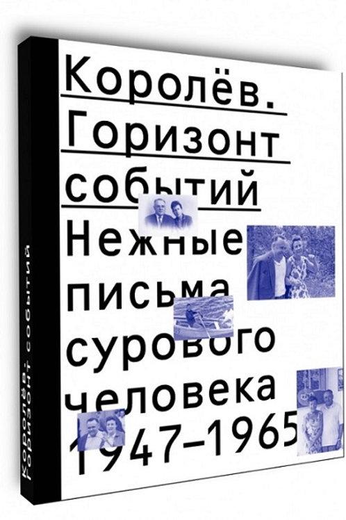 «Королёв. Горизонт событий. Нежные письма сурового человека. 1947-1965»