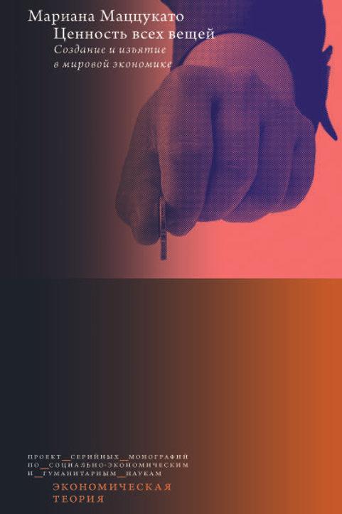 Мариана Маццукато «Ценность всех вещей. Создание и изъятие в мировой экономике»
