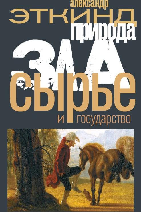 Александр Эткинд «Природа зла. Сырье и государство»