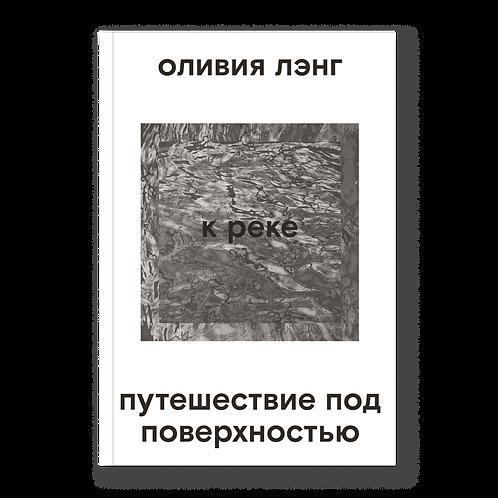 Оливия Лэнг «К реке. Путешествие под поверхностью»