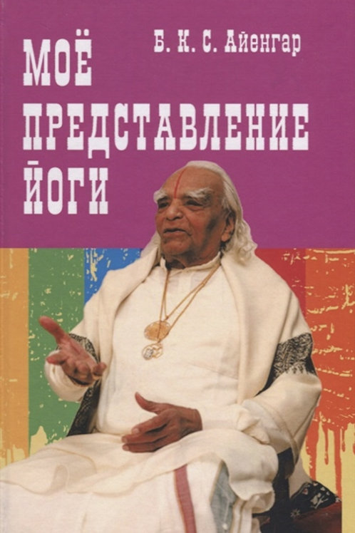 Б.К.С. Айенгар «Мое представление йоги»