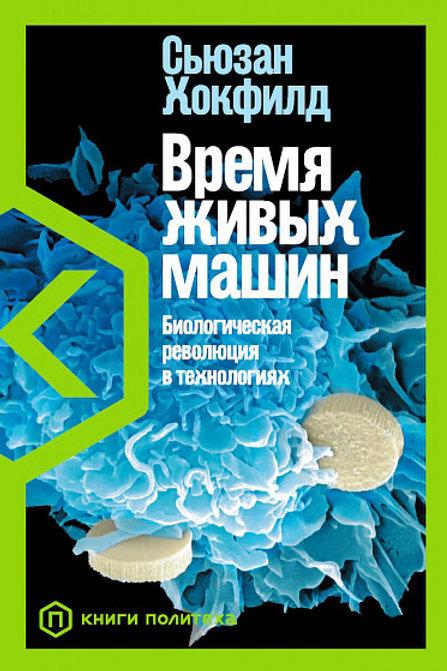 Сьюзан Хокфилд «Время живых машин: биологическая революция в технологиях»