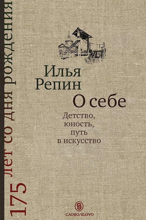 Илья Репин «О себе: детство, юность, путь в искусство»
