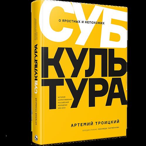 Артемий Троицкий «Субкультура. История сопротивления российской молодёжи. 1815-2