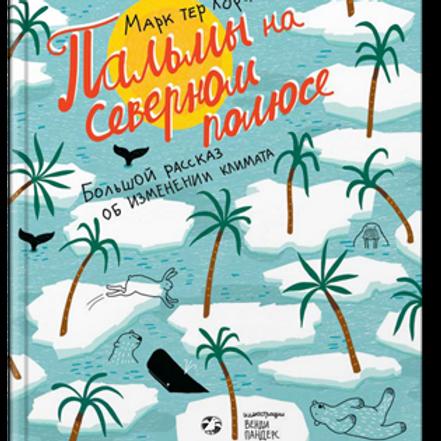 Марк Тер Хорст «Пальмы на Северном полюсе. Большой рассказ об изменении климата»