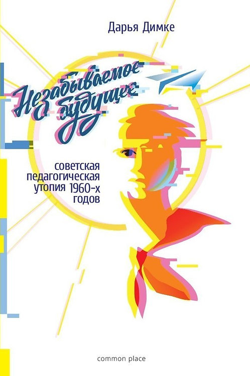 Дарья Димке «Незабываемое будущее: советская педагогическая утопия 1960-х годов»