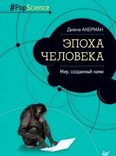 Диана Акерман «Эпоха человека. Мир, созданный нами»