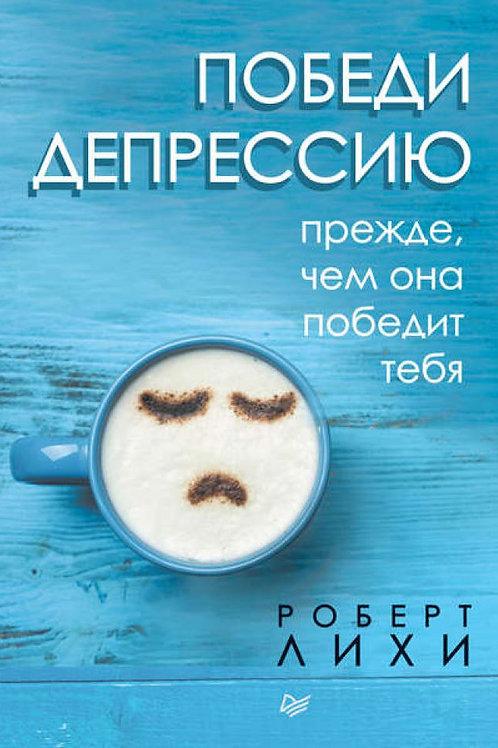 Роберт Лихи «Победи депрессию прежде, чем она победит тебя» (переплёт)