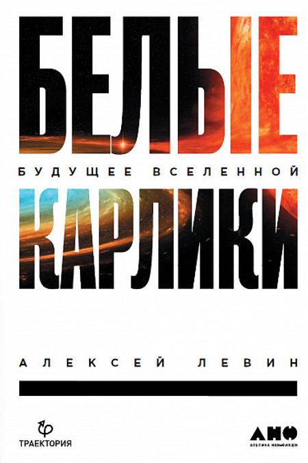 Алексей Левин «Белые карлики. Будущее Вселенной»