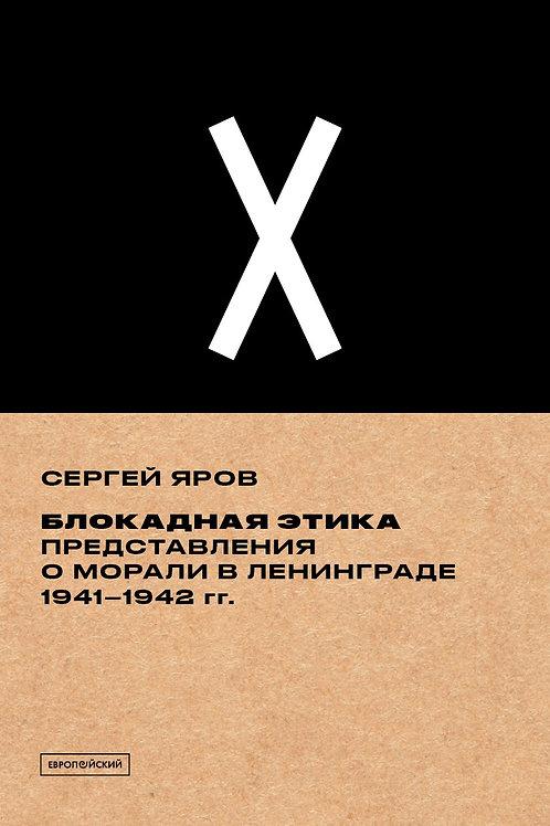 Сергей Яров «Блокадная этика. Представления о морали в Ленинграде 1941–1942 гг.»