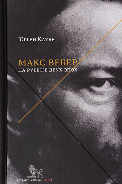 Юрген Каубе «Макс Вебер: жизнь на рубеже эпох»