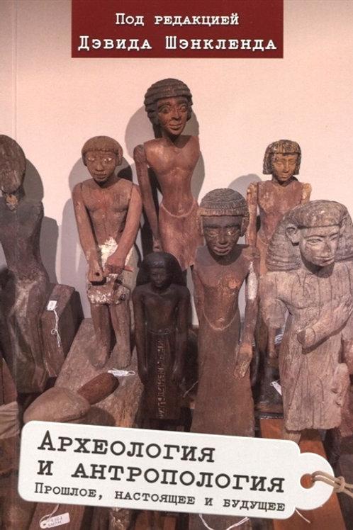 Дэвид Шэнкленд «Археология и антропология. Прошлое, настоящее и будущее»