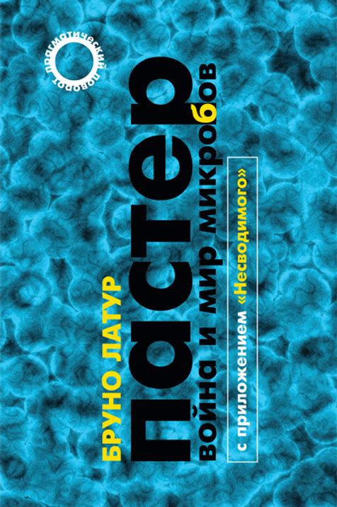 Бруно Латур «Пастер: Война и мир микробов»