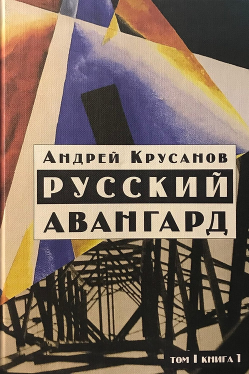 Андрей Крусанов «Русский авангард. 1907-1932. Том 1. Книга 1»