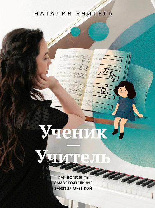 Наталия Учитель «Ученик – Учитель. Как полюбить самостоятельные занятия музыкой»