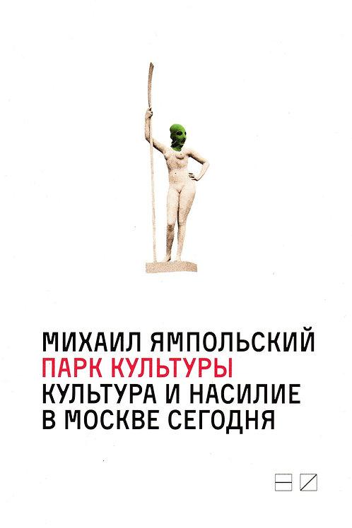 Михаил Ямпольский «Парк культуры: культура и насилие в Москве сегодня»