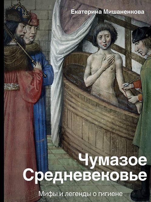 Екатерина Мишаненкова  «Чумазое Средневековье. Мифы и легенды о гигиене»