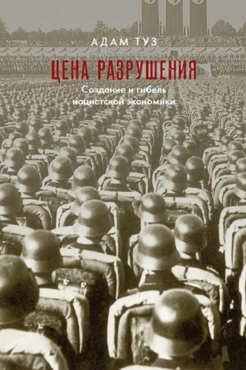Адам Туз «Цена разрушения. Создание и гибель нацистской экономики»
