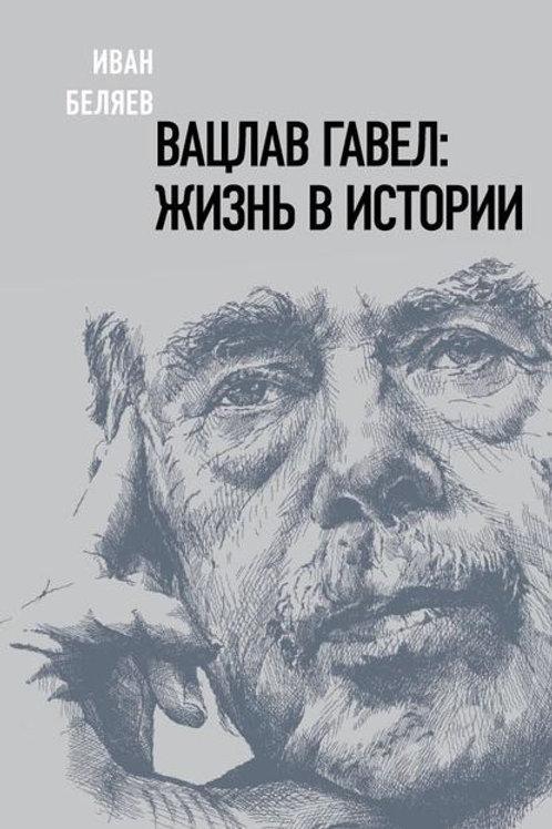 Иван Беляев «Вацлав Гавел: жизнь в истории»