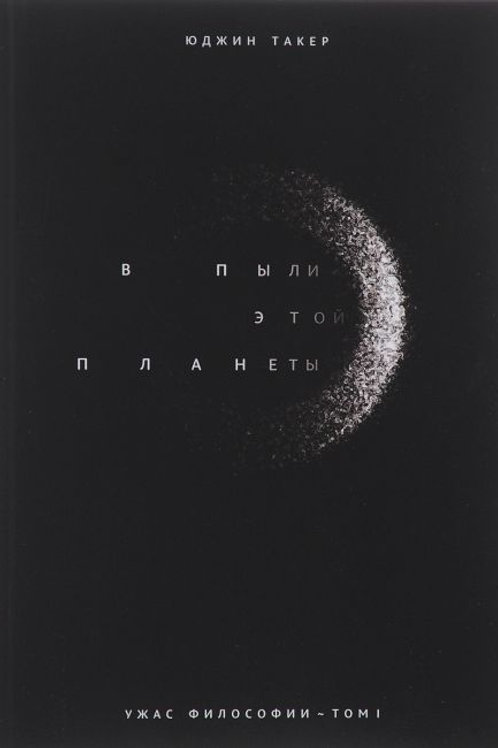 Юджин Такер «В пыли этой планеты [Ужас философии, том I]»