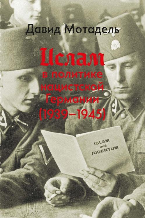 Давид Мотадель «Ислам в политике нацистской Германии (1939-1945)»