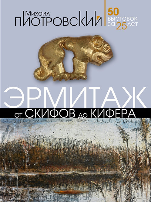 Михаил Пиотровский «Эрмитаж. От скифов до Кифера. 50 выставок за 25 лет»