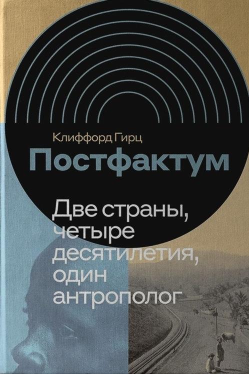 Клиффорд Гирц «Постфактум. Две страны, четыре десятилетия, один антрополог»