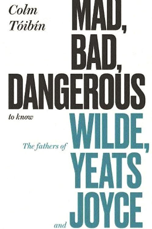 Colm Toibin «Mad, Bad, Dangerous to Know: The Fathers of Wilde, Yeats and Joyce»